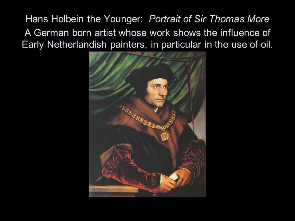 Hans Holbein the Younger: Portrait of Sir Thomas More A German born artist whose work shows the influence of Early Netherlandish painters, in particular in the use of oil.