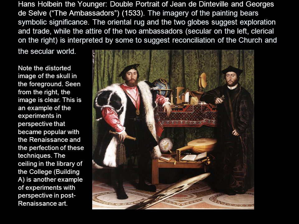 Hans Holbein the Younger: Double Portrait of Jean de Dinteville and Georges de Selve ( The Ambassadors ) (1533). The imagery of the painting bears symbolic significance. The oriental rug and the two globes suggest exploration and trade, while the attire of the two ambassadors (secular on the left, clerical on the right) is interpreted by some to suggest reconciliation of the Church and the secular world.