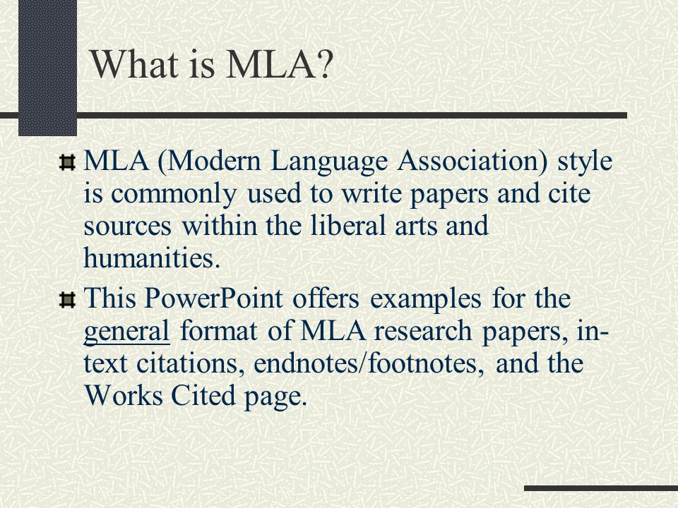 What is MLA MLA (Modern Language Association) style is commonly used to write papers and cite sources within the liberal arts and humanities.