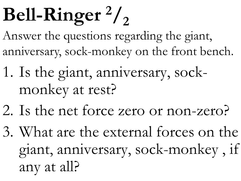 Bell-Ringer 2/2 1. Is the giant, anniversary, sock-monkey at rest