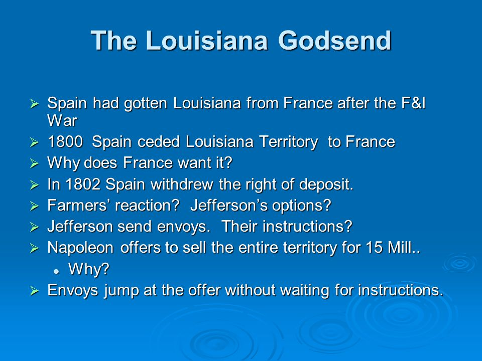 The Louisiana Godsend Spain had gotten Louisiana from France after the F&I War. 1800 Spain ceded Louisiana Territory to France.