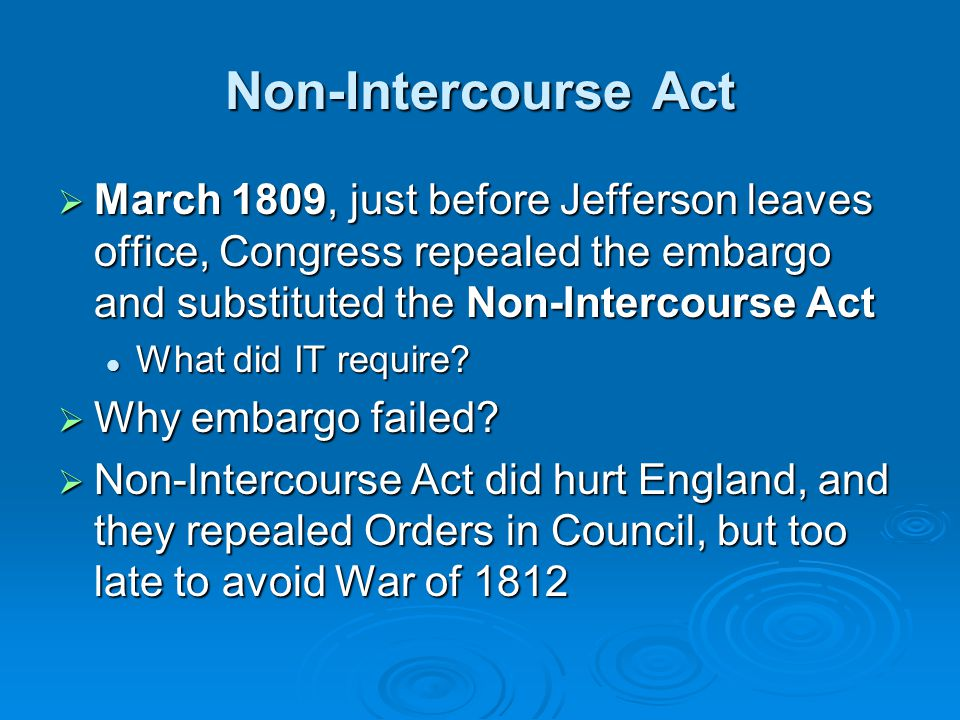 Non-Intercourse Act March 1809, just before Jefferson leaves office, Congress repealed the embargo and substituted the Non-Intercourse Act.