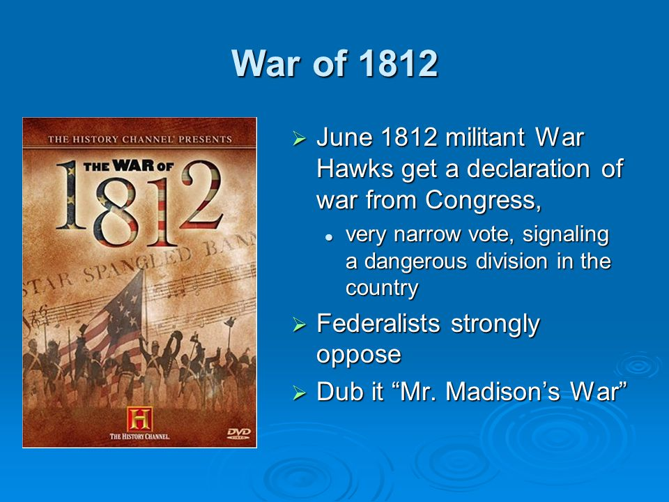 War of 1812 June 1812 militant War Hawks get a declaration of war from Congress, very narrow vote, signaling a dangerous division in the country.