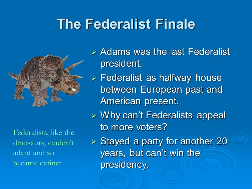 The Federalist Finale Adams was the last Federalist president.