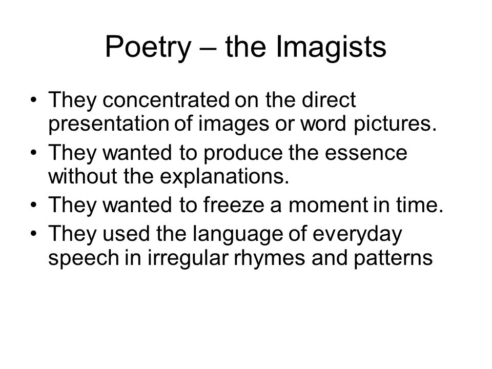 Poetry – the Imagists They concentrated on the direct presentation of images or word pictures.