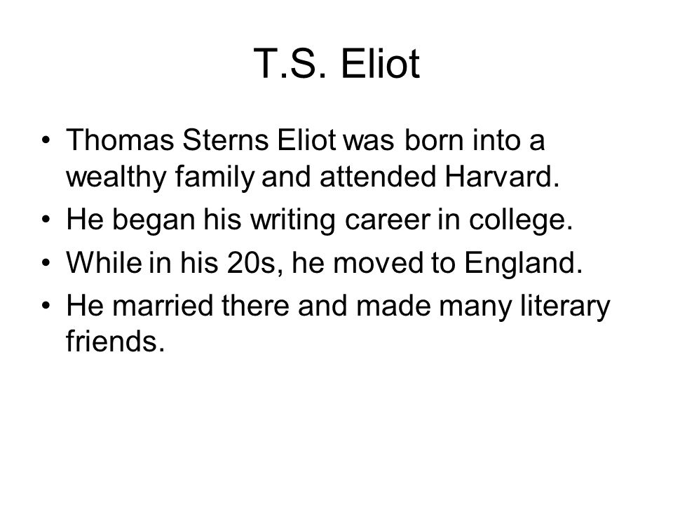 T.S. Eliot Thomas Sterns Eliot was born into a wealthy family and attended Harvard. He began his writing career in college.