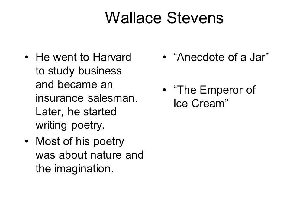 Wallace Stevens He went to Harvard to study business and became an insurance salesman. Later, he started writing poetry.