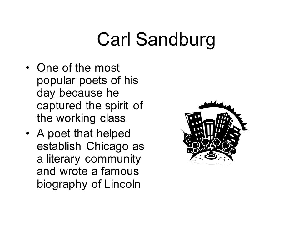Carl Sandburg One of the most popular poets of his day because he captured the spirit of the working class.