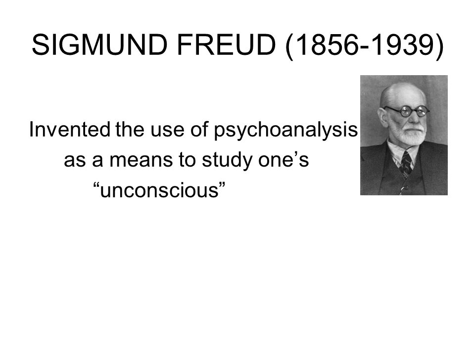 SIGMUND FREUD (1856-1939) Invented the use of psychoanalysis