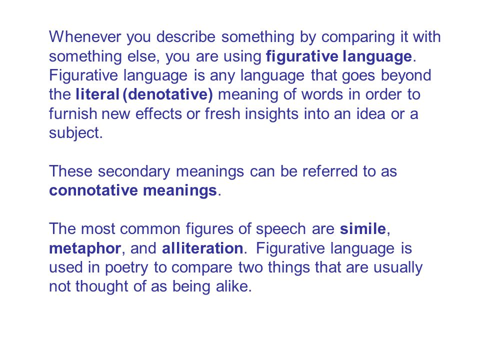 Whenever you describe something by comparing it with something else, you are using figurative language. Figurative language is any language that goes beyond the literal (denotative) meaning of words in order to furnish new effects or fresh insights into an idea or a subject. These secondary meanings can be referred to as connotative meanings. The most common figures of speech are simile, metaphor, and alliteration. Figurative language is used in poetry to compare two things that are usually not thought of as being alike.