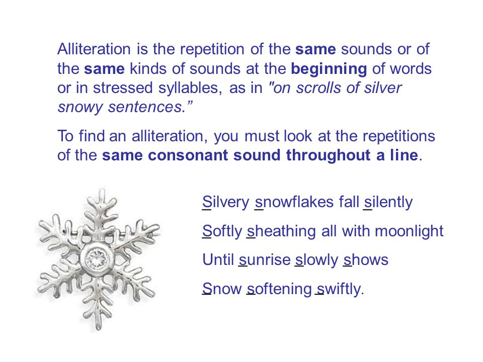 Alliteration is the repetition of the same sounds or of the same kinds of sounds at the beginning of words or in stressed syllables, as in on scrolls of silver snowy sentences.