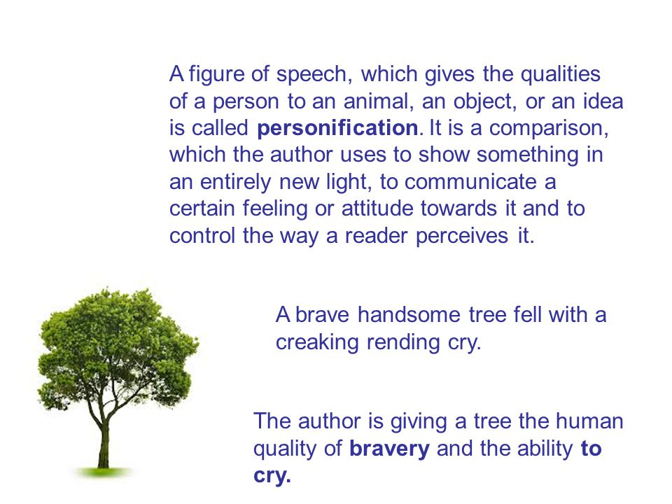 A figure of speech, which gives the qualities of a person to an animal, an object, or an idea is called personification. It is a comparison, which the author uses to show something in an entirely new light, to communicate a certain feeling or attitude towards it and to control the way a reader perceives it.