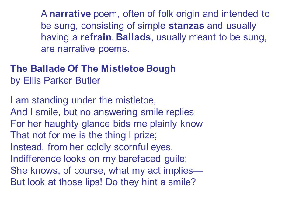 A narrative poem, often of folk origin and intended to be sung, consisting of simple stanzas and usually having a refrain. Ballads, usually meant to be sung, are narrative poems.
