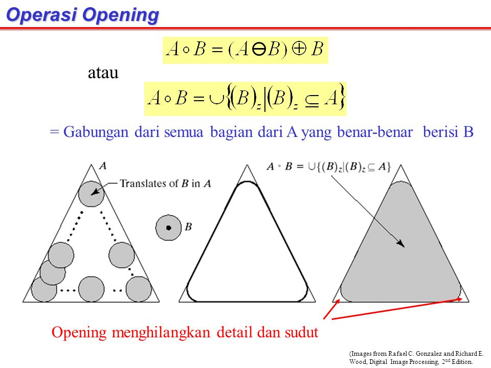 Operasi Opening atau. = Gabungan dari semua bagian dari A yang benar-benar berisi B. Opening menghilangkan detail dan sudut.