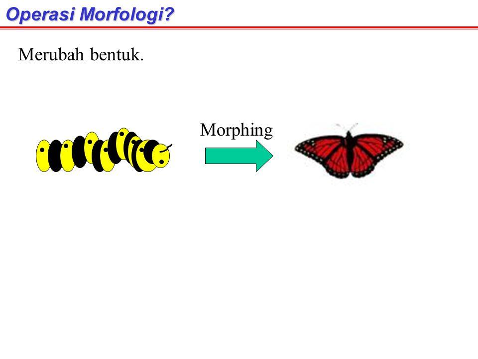 Operasi Morfologi Merubah bentuk. Morphing