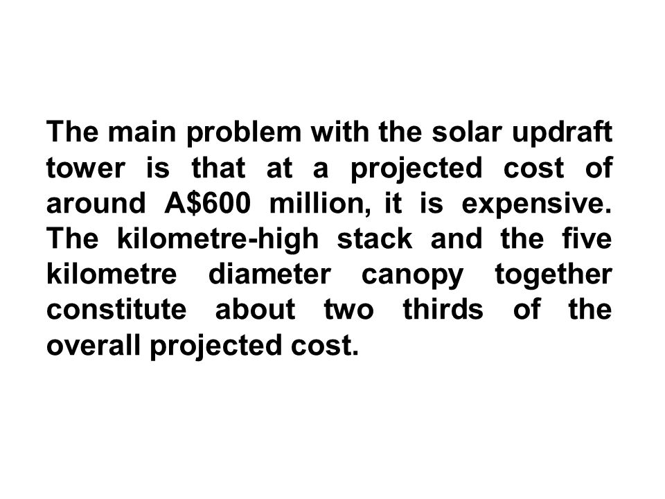 The main problem with the solar updraft tower is that at a projected cost of around A$600 million, it is expensive.
