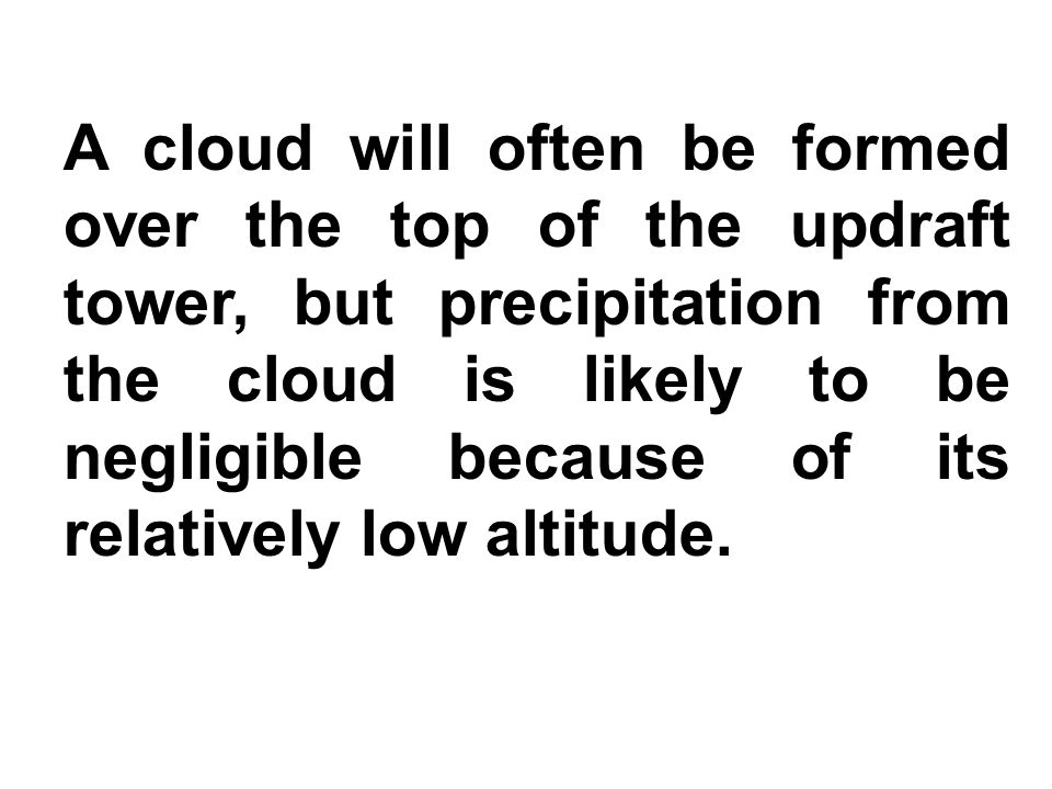 A cloud will often be formed over the top of the updraft tower, but precipitation from the cloud is likely to be negligible because of its relatively low altitude.