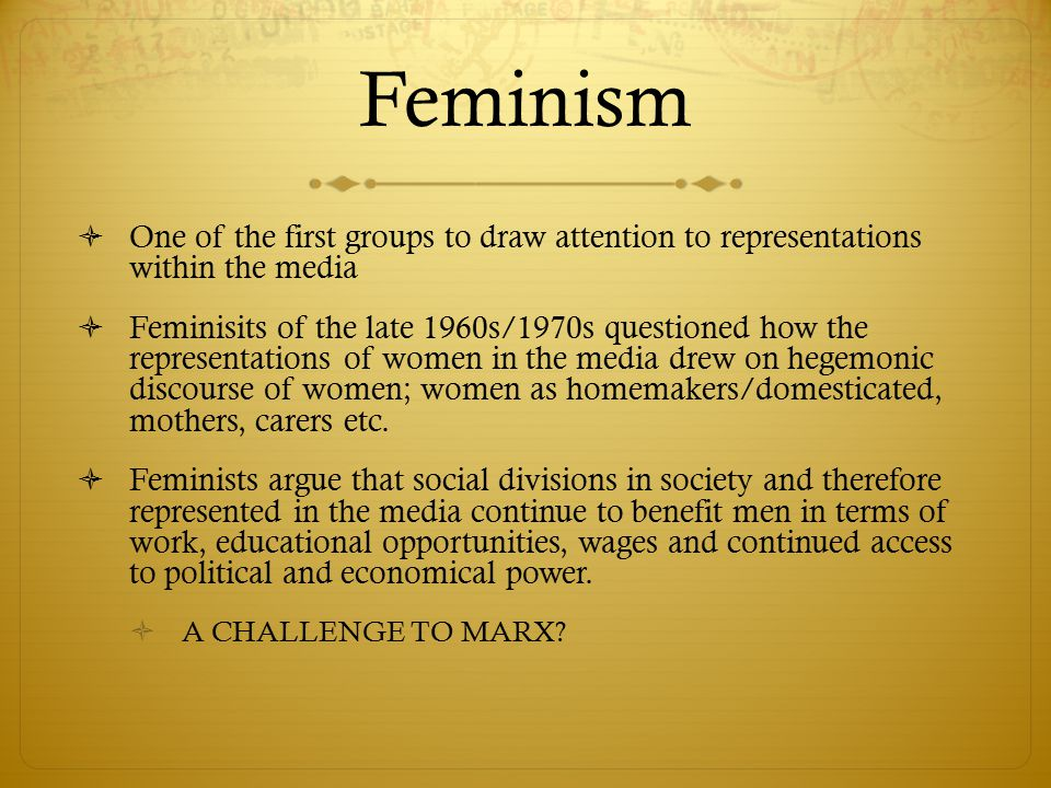 Feminism One of the first groups to draw attention to representations within the media.