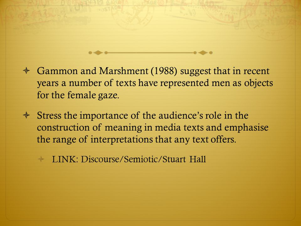 Gammon and Marshment (1988) suggest that in recent years a number of texts have represented men as objects for the female gaze.
