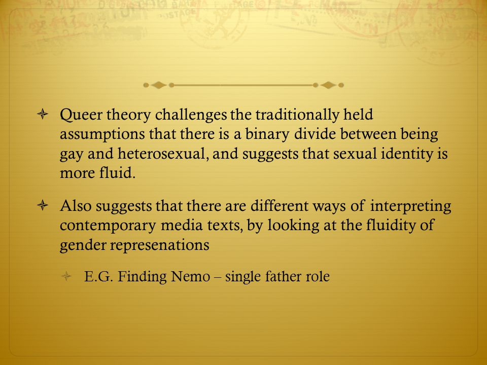 Queer theory challenges the traditionally held assumptions that there is a binary divide between being gay and heterosexual, and suggests that sexual identity is more fluid.