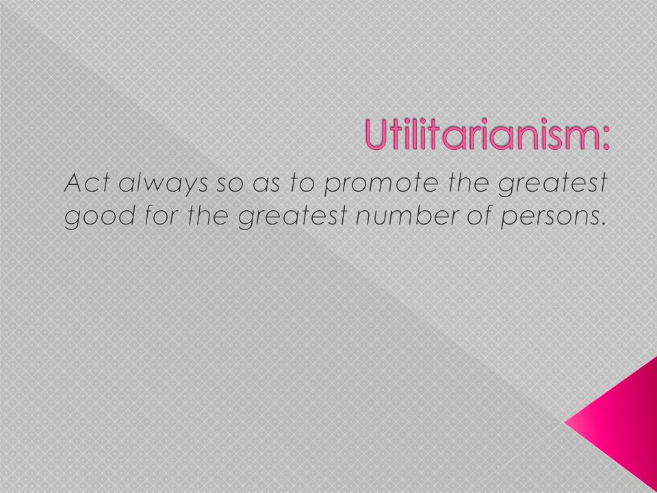 Utilitarianism: Act always so as to promote the greatest good for the greatest number of persons.