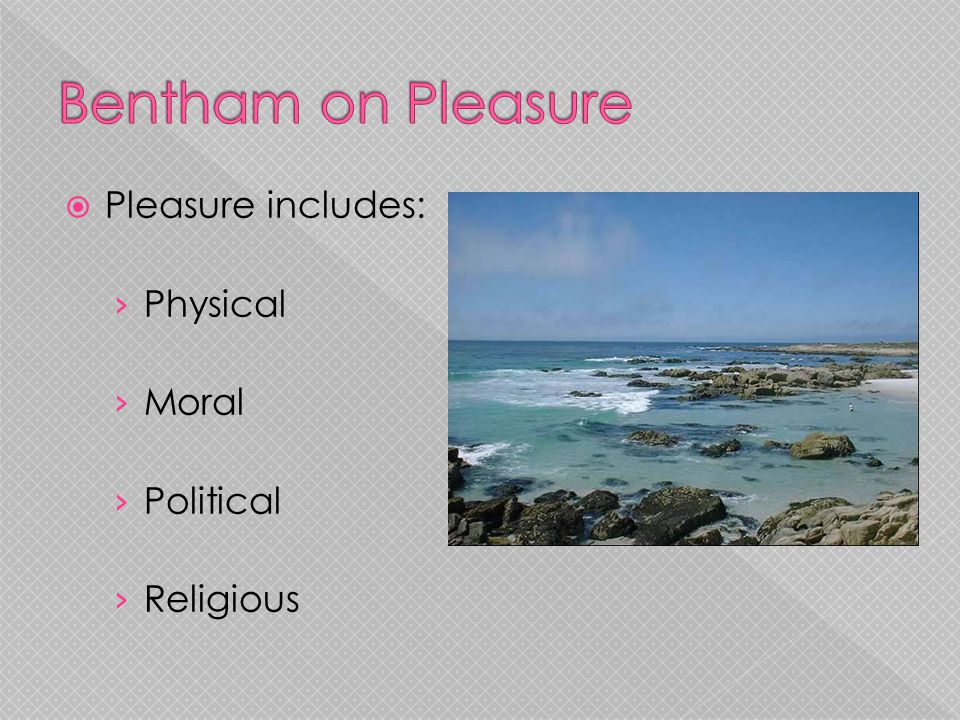 Bentham on Pleasure Pleasure includes: Physical Moral Political