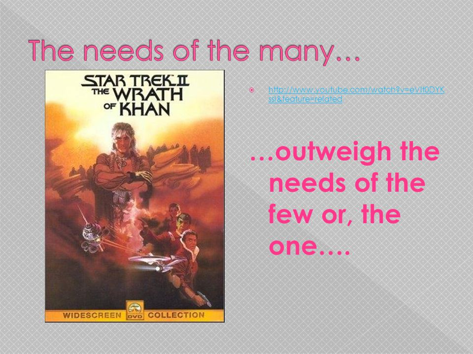 The needs of the many… …outweigh the needs of the few or, the one….