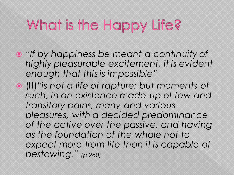 What is the Happy Life If by happiness be meant a continuity of highly pleasurable excitement, it is evident enough that this is impossible