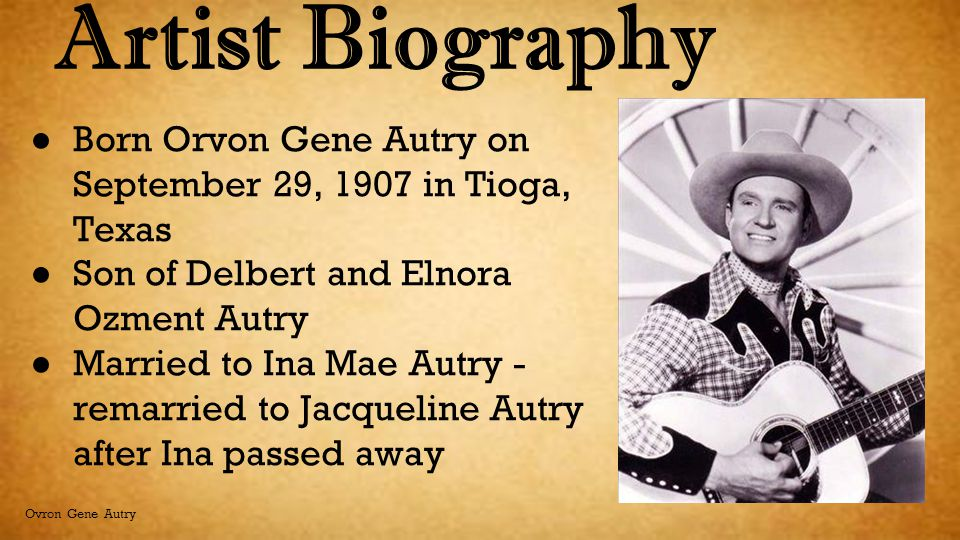 Artist Biography Born Orvon Gene Autry on September 29, 1907 in Tioga, Texas. Son of Delbert and Elnora Ozment Autry.