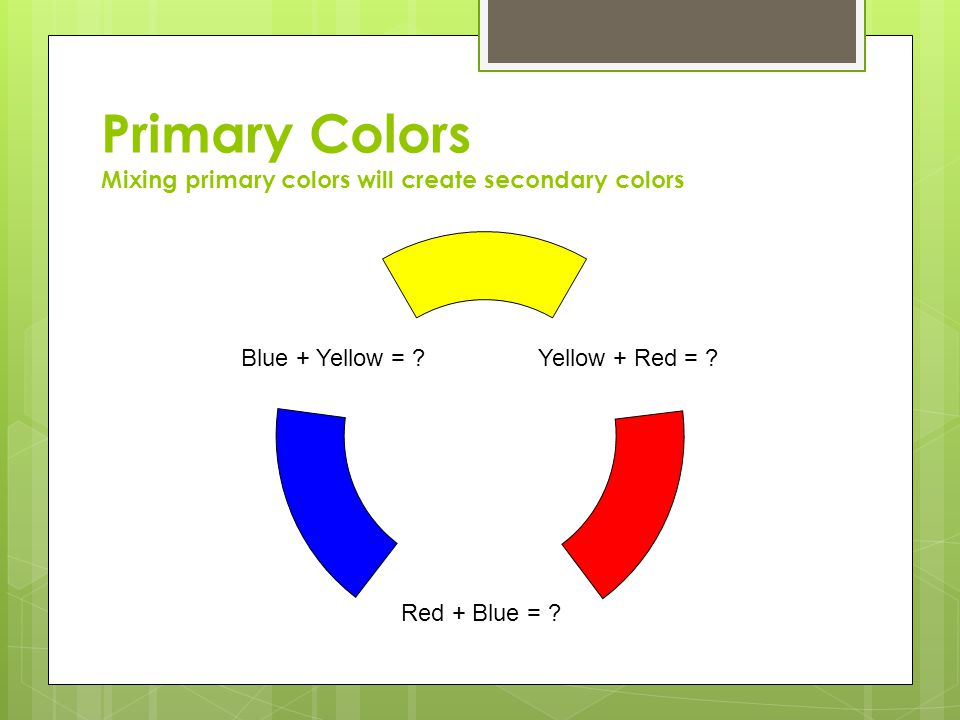 Primary Colors Mixing primary colors will create secondary colors