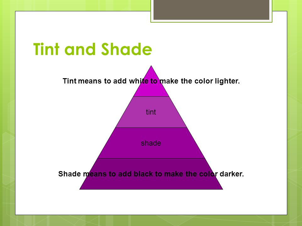 Tint and Shade Tint means to add white to make the color lighter. tint