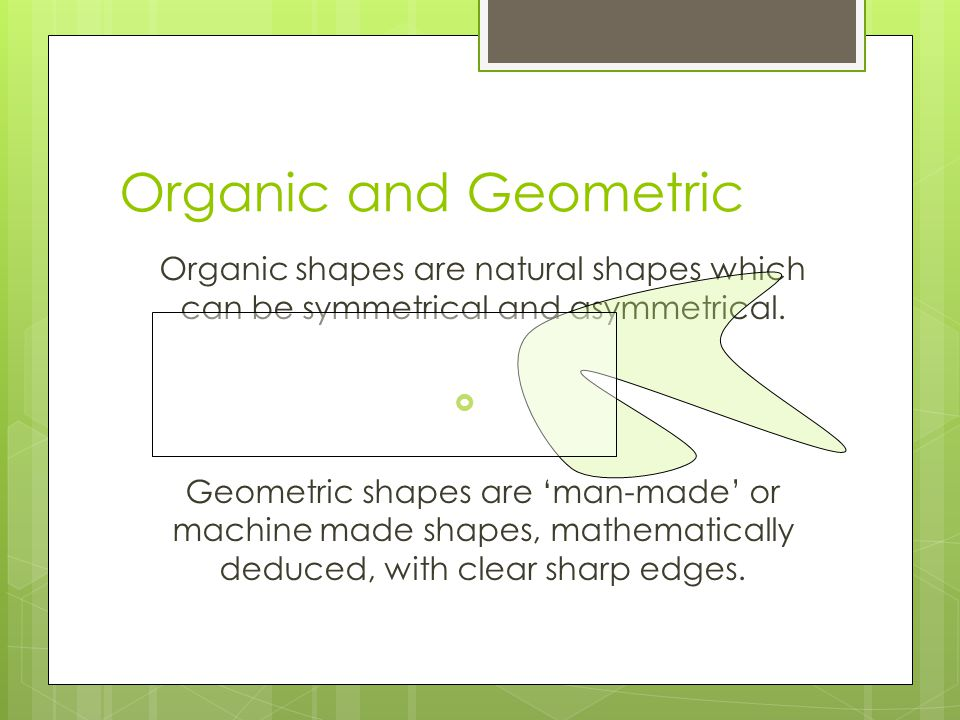 Organic and Geometric Organic shapes are natural shapes which can be symmetrical and asymmetrical.