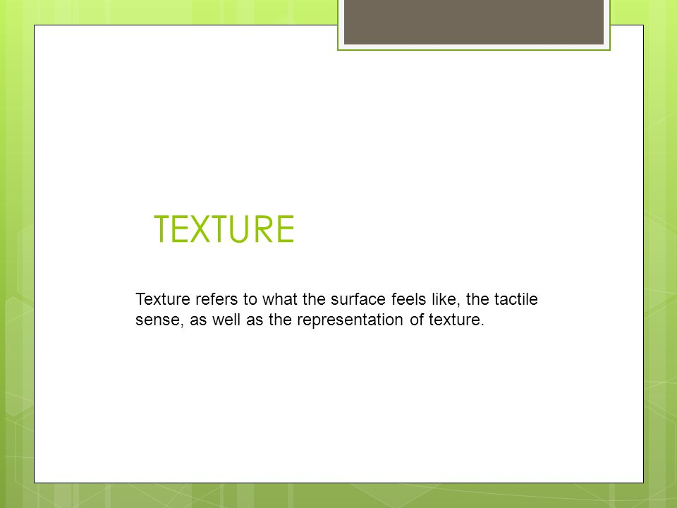 TEXTURE Texture refers to what the surface feels like, the tactile sense, as well as the representation of texture.