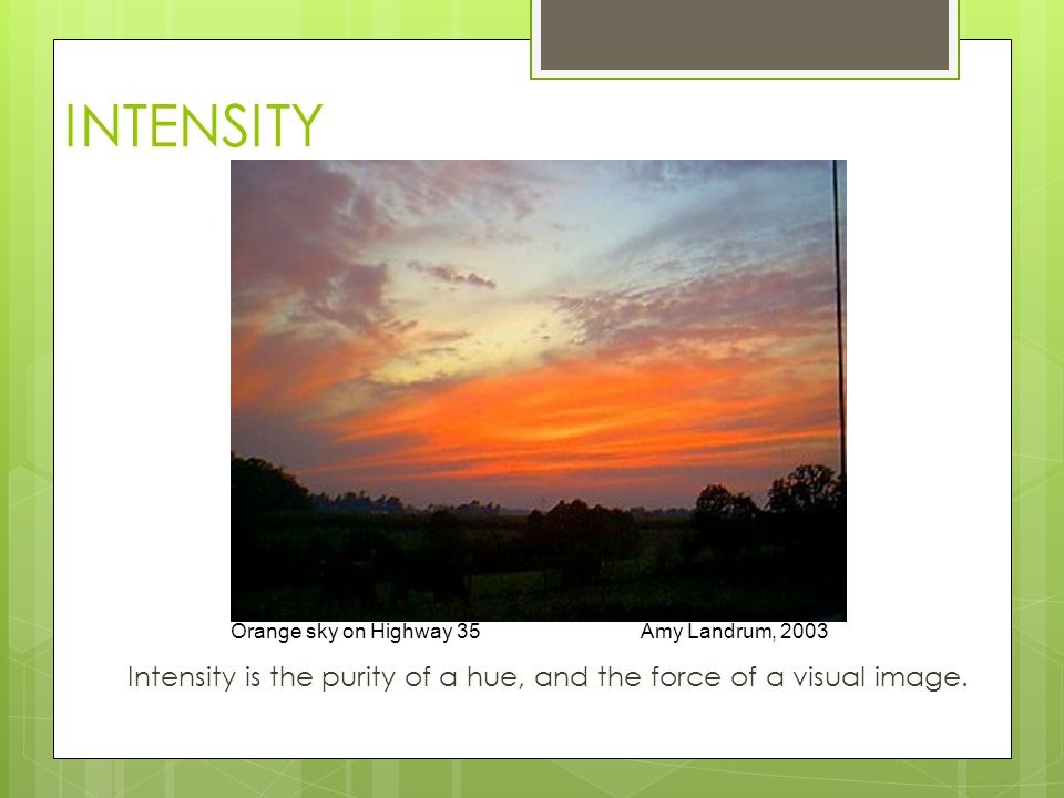 Intensity is the purity of a hue, and the force of a visual image.