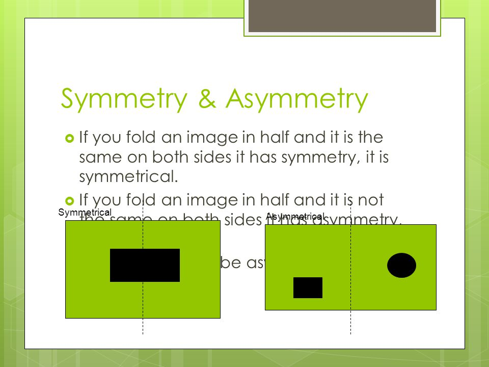 Symmetry & Asymmetry If you fold an image in half and it is the same on both sides it has symmetry, it is symmetrical.