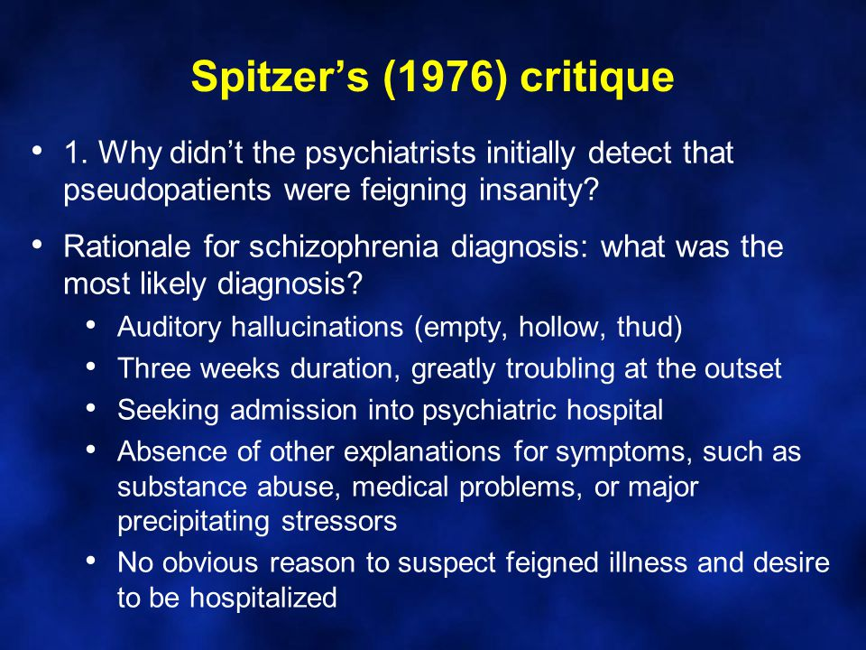 Spitzer's (1976) critique 1. Why didn't the psychiatrists initially detect that pseudopatients were feigning insanity