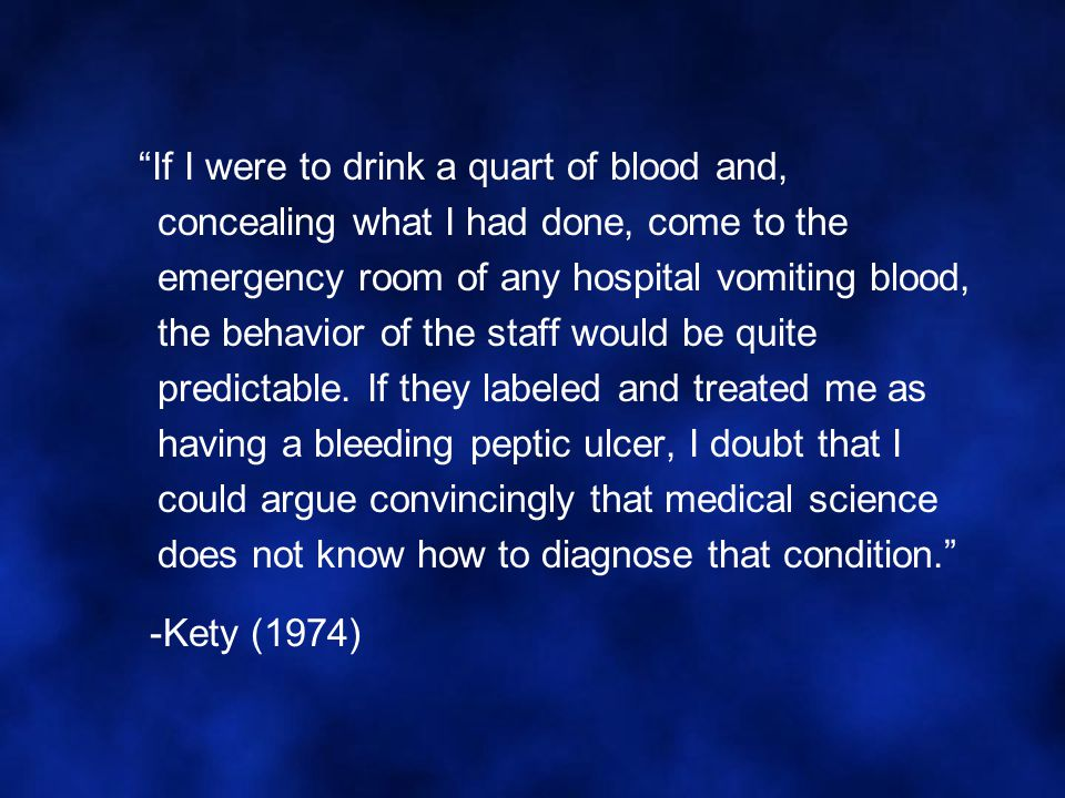 If I were to drink a quart of blood and, concealing what I had done, come to the emergency room of any hospital vomiting blood, the behavior of the staff would be quite predictable. If they labeled and treated me as having a bleeding peptic ulcer, I doubt that I could argue convincingly that medical science does not know how to diagnose that condition.