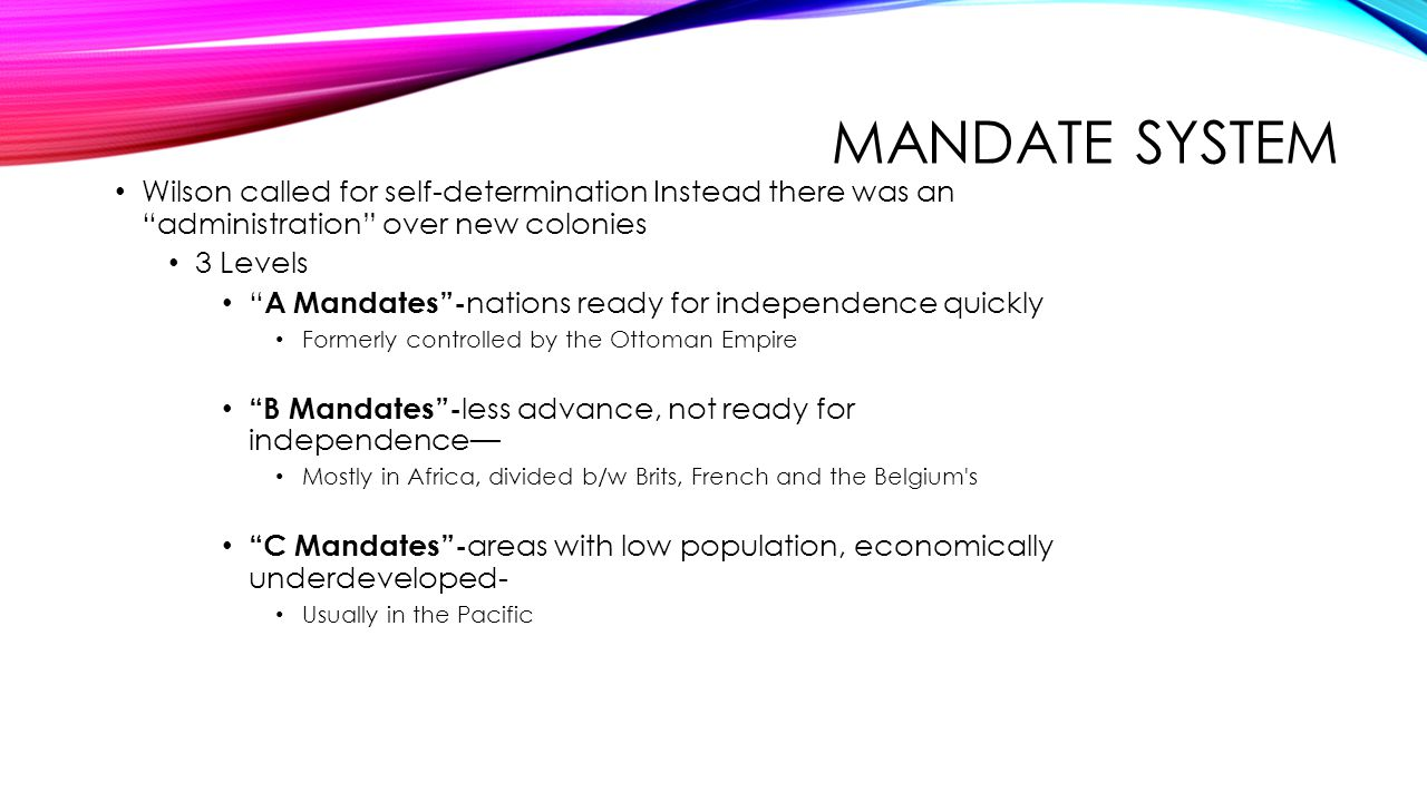 Mandate System Wilson called for self-determination Instead there was an administration over new colonies.