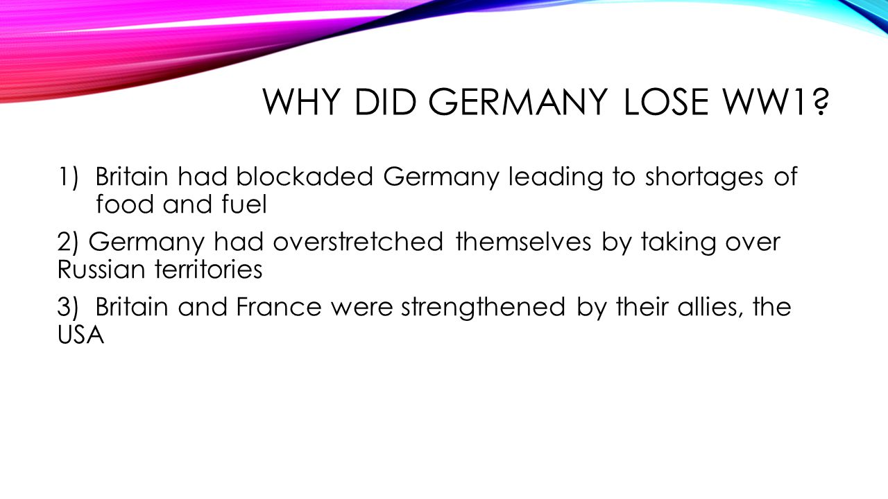 Why did Germany lose WW1 1) Britain had blockaded Germany leading to shortages of food and fuel.