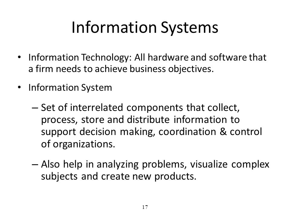 Information Systems Information Technology: All hardware and software that a firm needs to achieve business objectives.