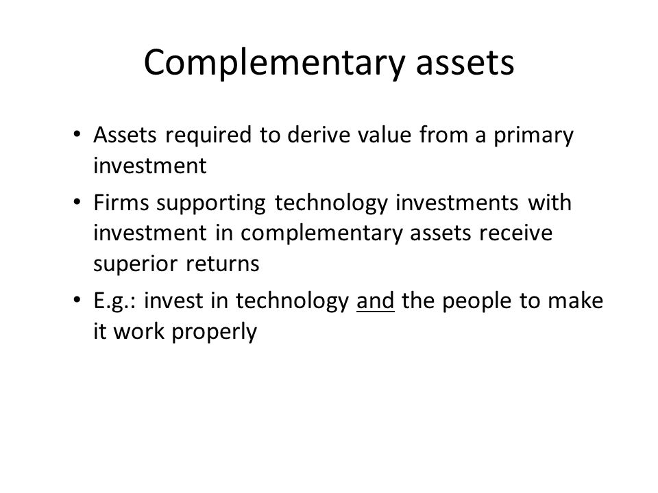 Complementary assets Assets required to derive value from a primary investment.