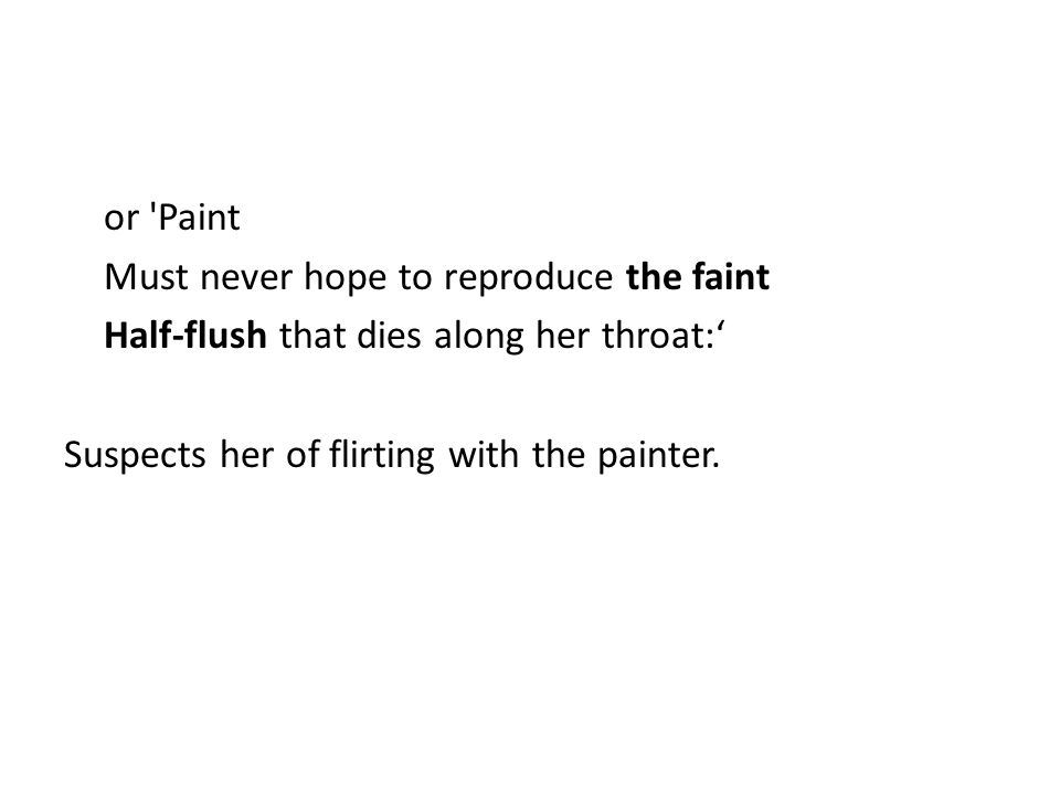 or Paint Must never hope to reproduce the faint Half-flush that dies along her throat:' Suspects her of flirting with the painter.