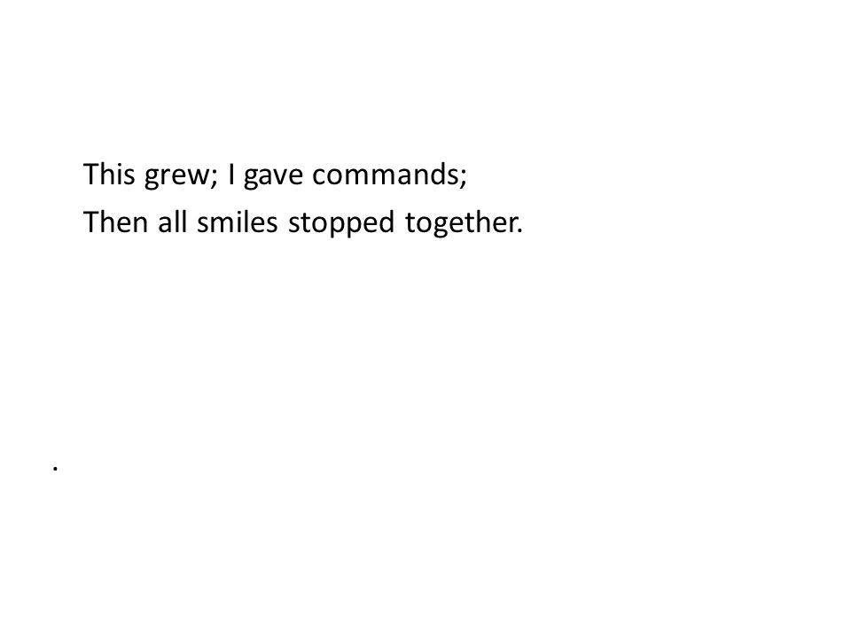 This grew; I gave commands; Then all smiles stopped together. .