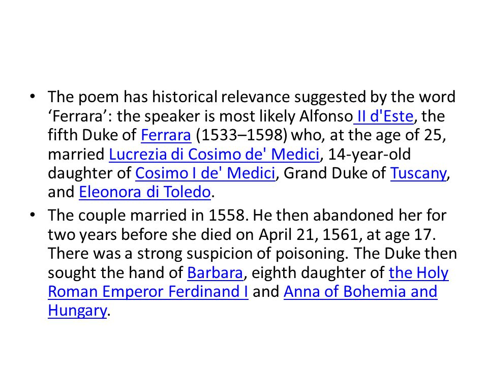 The poem has historical relevance suggested by the word 'Ferrara': the speaker is most likely Alfonso II d Este, the fifth Duke of Ferrara (1533–1598) who, at the age of 25, married Lucrezia di Cosimo de Medici, 14-year-old daughter of Cosimo I de Medici, Grand Duke of Tuscany, and Eleonora di Toledo.