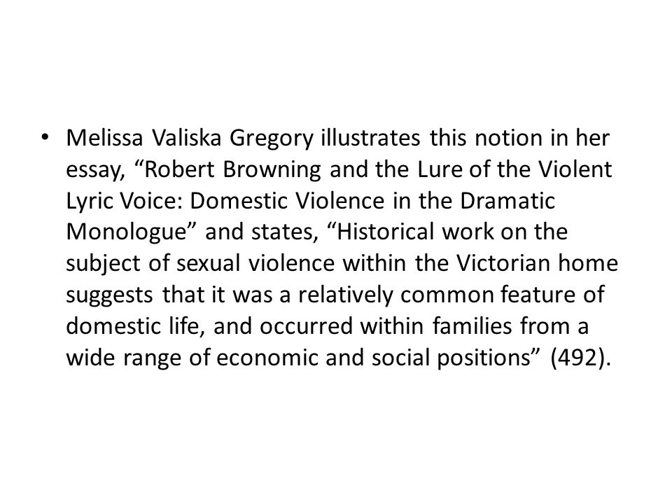 Melissa Valiska Gregory illustrates this notion in her essay, Robert Browning and the Lure of the Violent Lyric Voice: Domestic Violence in the Dramatic Monologue and states, Historical work on the subject of sexual violence within the Victorian home suggests that it was a relatively common feature of domestic life, and occurred within families from a wide range of economic and social positions (492).
