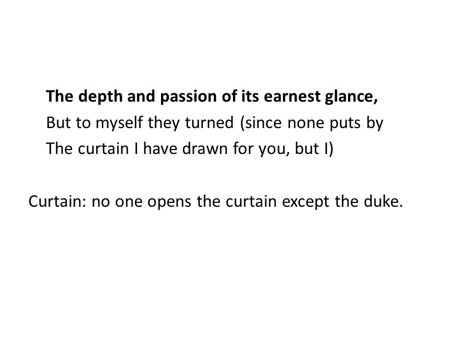 The depth and passion of its earnest glance, But to myself they turned (since none puts by The curtain I have drawn for you, but I) Curtain: no one opens the curtain except the duke.