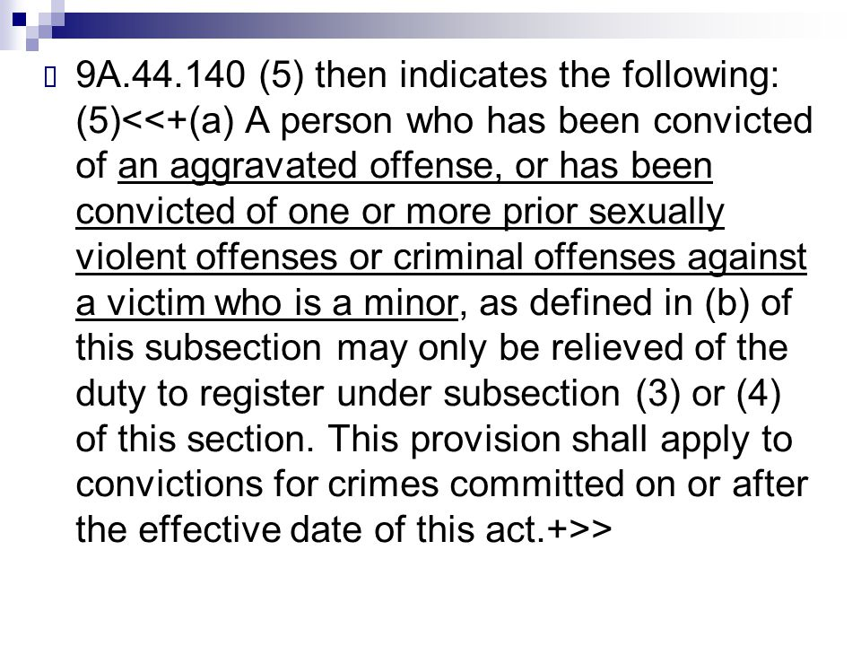 9A.44.140 (5) then indicates the following: (5)<<+(a) A person who has been convicted of an aggravated offense, or has been convicted of one or more prior sexually violent offenses or criminal offenses against a victim who is a minor, as defined in (b) of this subsection may only be relieved of the duty to register under subsection (3) or (4) of this section.