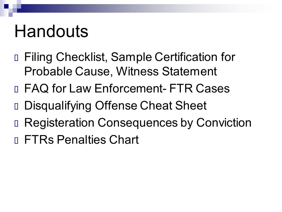Handouts Filing Checklist, Sample Certification for Probable Cause, Witness Statement. FAQ for Law Enforcement- FTR Cases.