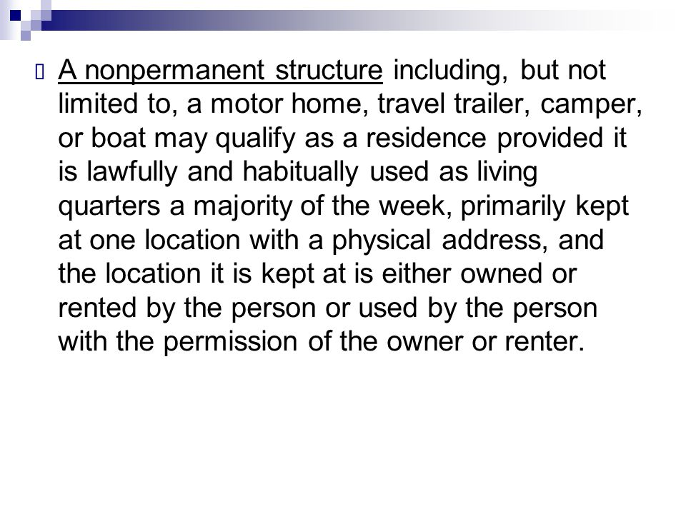A nonpermanent structure including, but not limited to, a motor home, travel trailer, camper, or boat may qualify as a residence provided it is lawfully and habitually used as living quarters a majority of the week, primarily kept at one location with a physical address, and the location it is kept at is either owned or rented by the person or used by the person with the permission of the owner or renter.