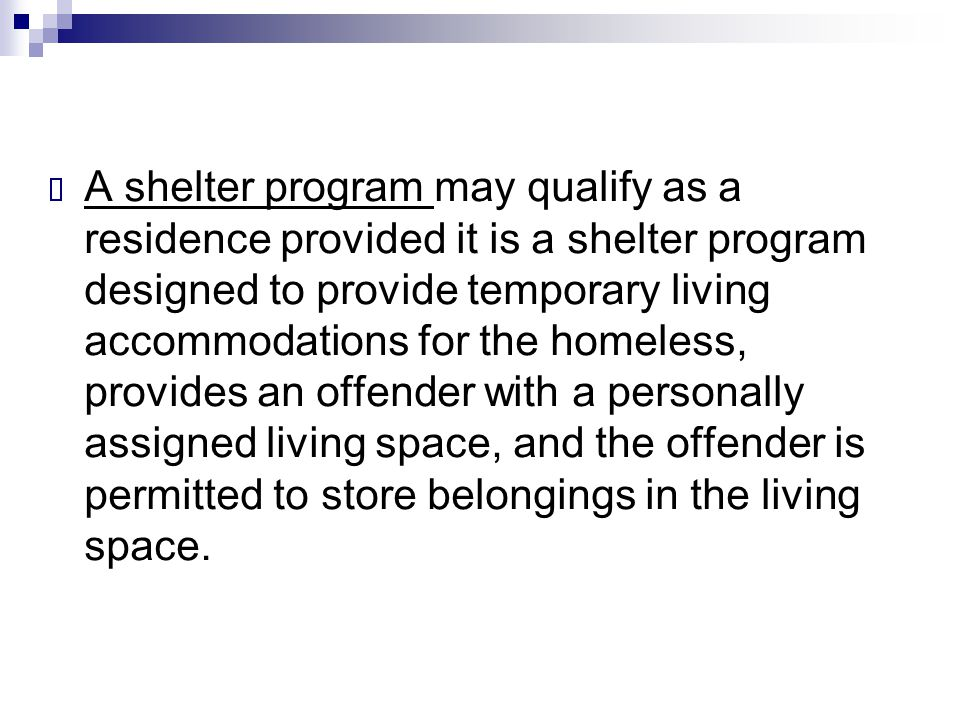 A shelter program may qualify as a residence provided it is a shelter program designed to provide temporary living accommodations for the homeless, provides an offender with a personally assigned living space, and the offender is permitted to store belongings in the living space.
